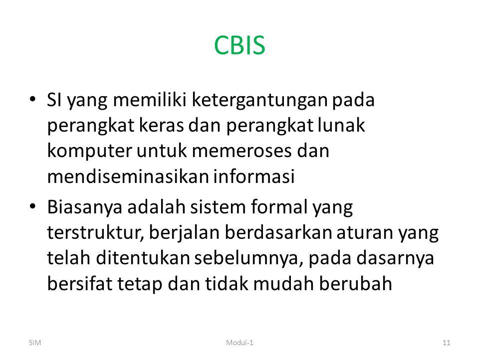 CBIS SI yang memiliki ketergantungan pada perangkat keras dan perangkat lunak komputer untuk memeroses dan mendiseminasikan informasi Biasanya adalah sistem formal yang terstruktur, berjalan berdasarkan aturan yang telah ditentukan sebelumnya, pada dasarnya bersifat tetap dan tidak mudah berubah SIM11Modul-1