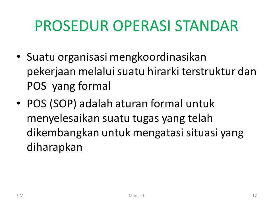 PROSEDUR OPERASI STANDAR Suatu organisasi mengkoordinasikan pekerjaan melalui suatu hirarki terstruktur dan POS yang formal POS (SOP) adalah aturan formal untuk menyelesaikan suatu tugas yang telah dikembangkan untuk mengatasi situasi yang diharapkan SIM17Modul-1