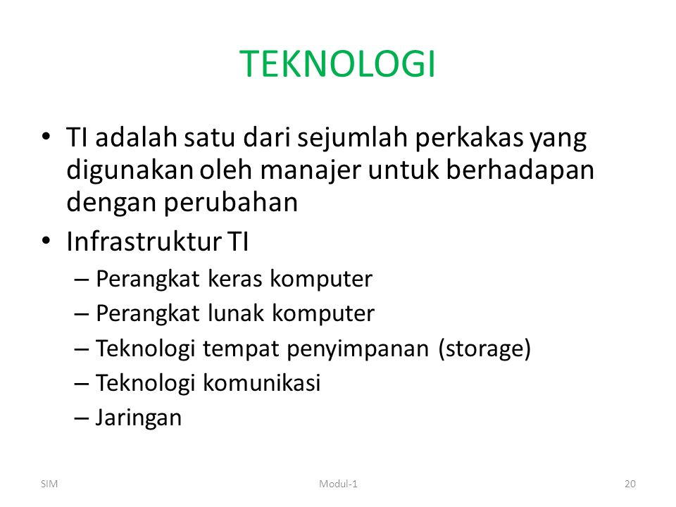 TEKNOLOGI TI adalah satu dari sejumlah perkakas yang digunakan oleh manajer untuk berhadapan dengan perubahan Infrastruktur TI – Perangkat keras komputer – Perangkat lunak komputer – Teknologi tempat penyimpanan (storage) – Teknologi komunikasi – Jaringan SIM20Modul-1