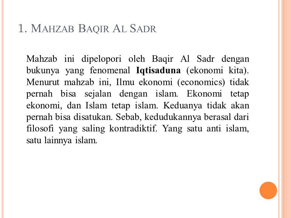 1. M AHZAB B AQIR A L S ADR Mahzab ini dipelopori oleh Baqir Al Sadr dengan bukunya yang fenomenal Iqtisaduna (ekonomi kita). Menurut mahzab ini, Ilmu