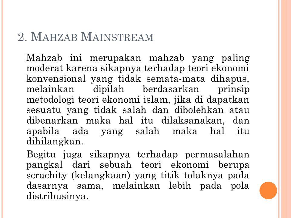 2. M AHZAB M AINSTREAM Mahzab ini merupakan mahzab yang paling moderat karena sikapnya terhadap teori ekonomi konvensional yang tidak semata-mata diha