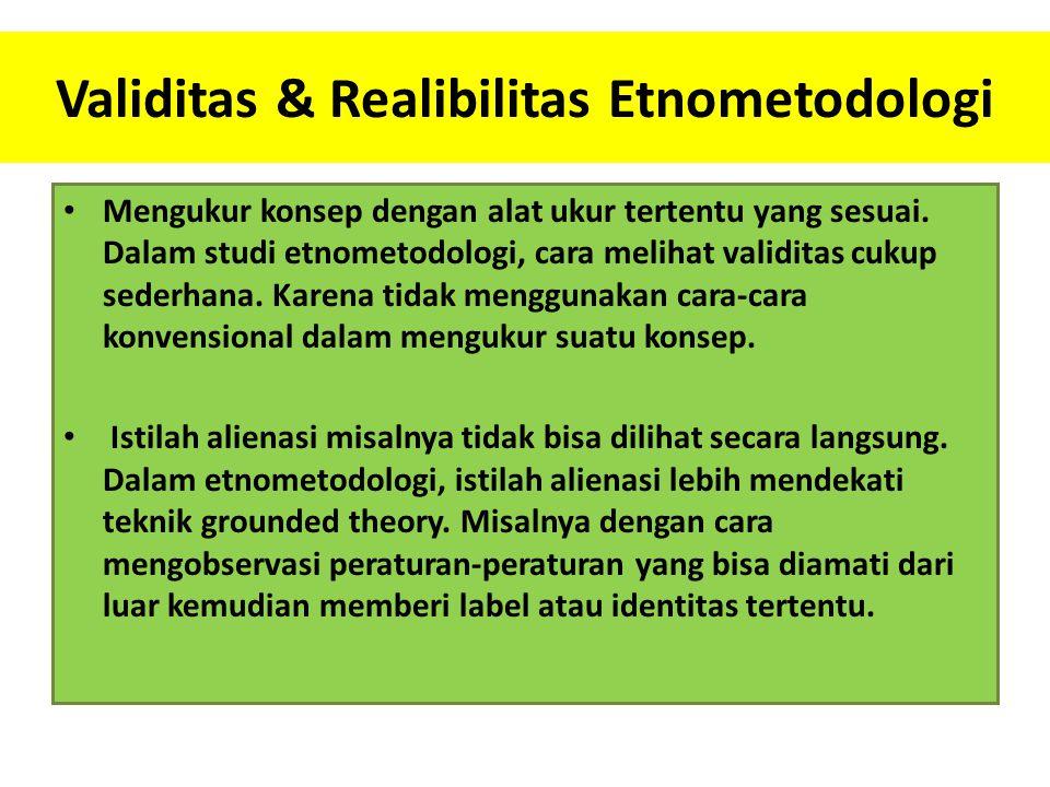 Validitas & Realibilitas Etnometodologi Mengukur konsep dengan alat ukur tertentu yang sesuai. Dalam studi etnometodologi, cara melihat validitas cuku