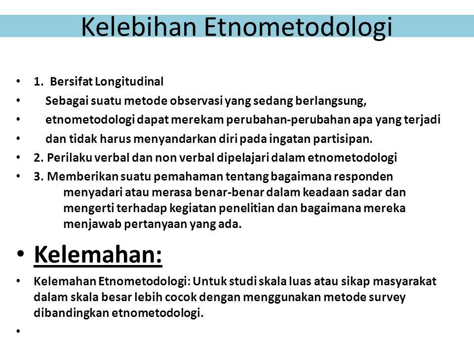 Kelebihan Etnometodologi 1. Bersifat Longitudinal Sebagai suatu metode observasi yang sedang berlangsung, etnometodologi dapat merekam perubahan-perub