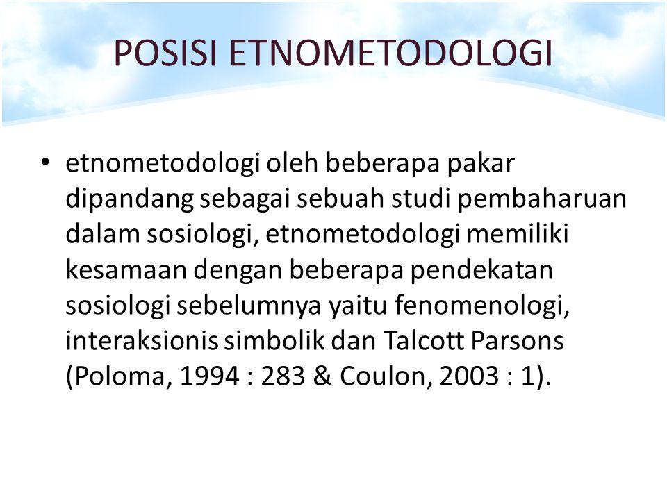POSISI ETNOMETODOLOGI etnometodologi oleh beberapa pakar dipandang sebagai sebuah studi pembaharuan dalam sosiologi, etnometodologi memiliki kesamaan