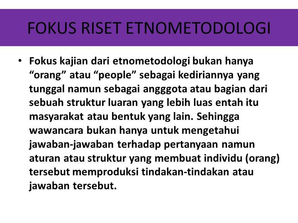 """FOKUS RISET ETNOMETODOLOGI Fokus kajian dari etnometodologi bukan hanya """"orang"""" atau """"people"""" sebagai kediriannya yang tunggal namun sebagai angggota"""