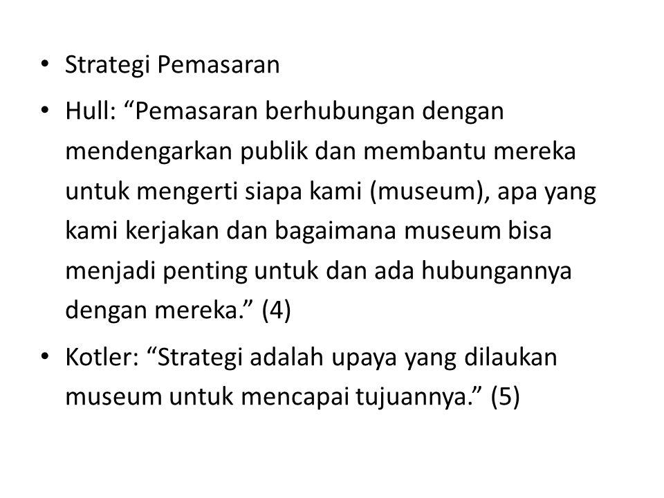 Strategi Pemasaran Hull: Pemasaran berhubungan dengan mendengarkan publik dan membantu mereka untuk mengerti siapa kami (museum), apa yang kami kerjakan dan bagaimana museum bisa menjadi penting untuk dan ada hubungannya dengan mereka. (4) Kotler: Strategi adalah upaya yang dilaukan museum untuk mencapai tujuannya. (5)