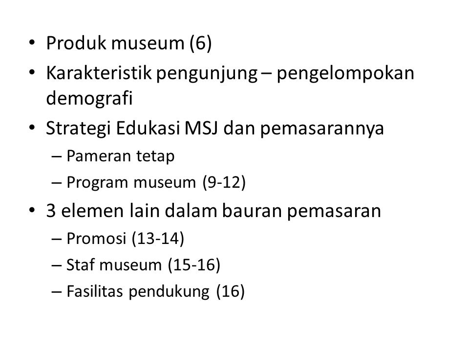 Produk museum (6) Karakteristik pengunjung – pengelompokan demografi Strategi Edukasi MSJ dan pemasarannya – Pameran tetap – Program museum (9-12) 3 elemen lain dalam bauran pemasaran – Promosi (13-14) – Staf museum (15-16) – Fasilitas pendukung (16)