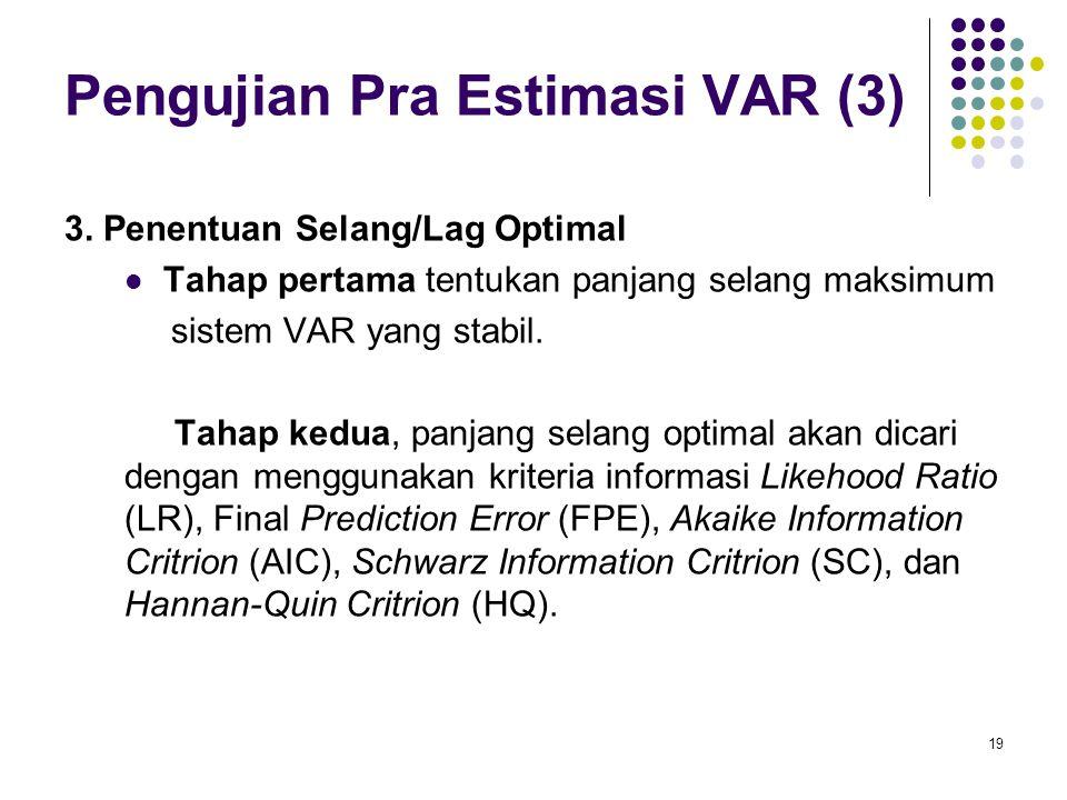 Pengujian Pra Estimasi VAR (3) 3. Penentuan Selang/Lag Optimal Tahap pertama tentukan panjang selang maksimum sistem VAR yang stabil. Tahap kedua, pan