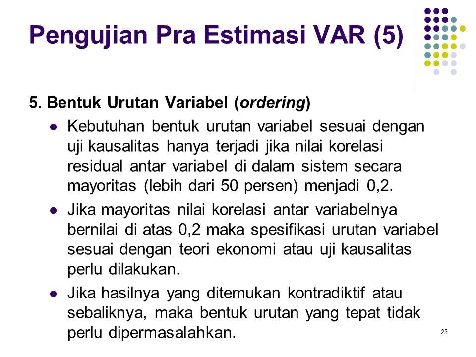 Pengujian Pra Estimasi VAR (5) 5.Bentuk Urutan Variabel (ordering) Kebutuhan bentuk urutan variabel sesuai dengan uji kausalitas hanya terjadi jika ni