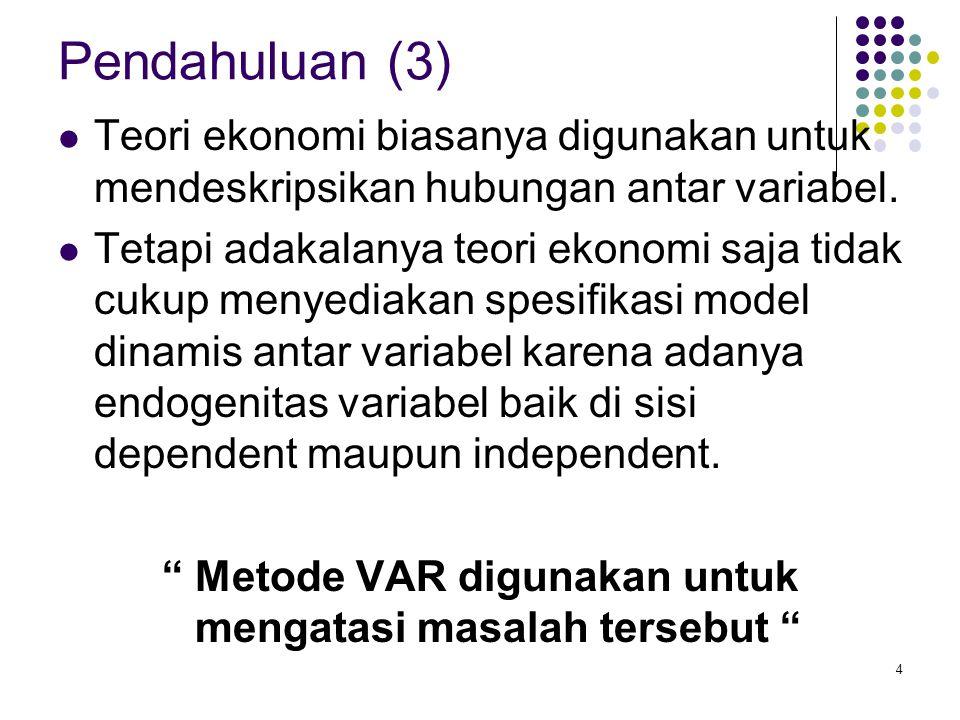 Pendahuluan (4) Sims mengusulkan penggunaan pendekatan VAR yang memasukan pengaruh dan mengakomodasi seluruh interaksi dinamis yang terjadi antar variabel.