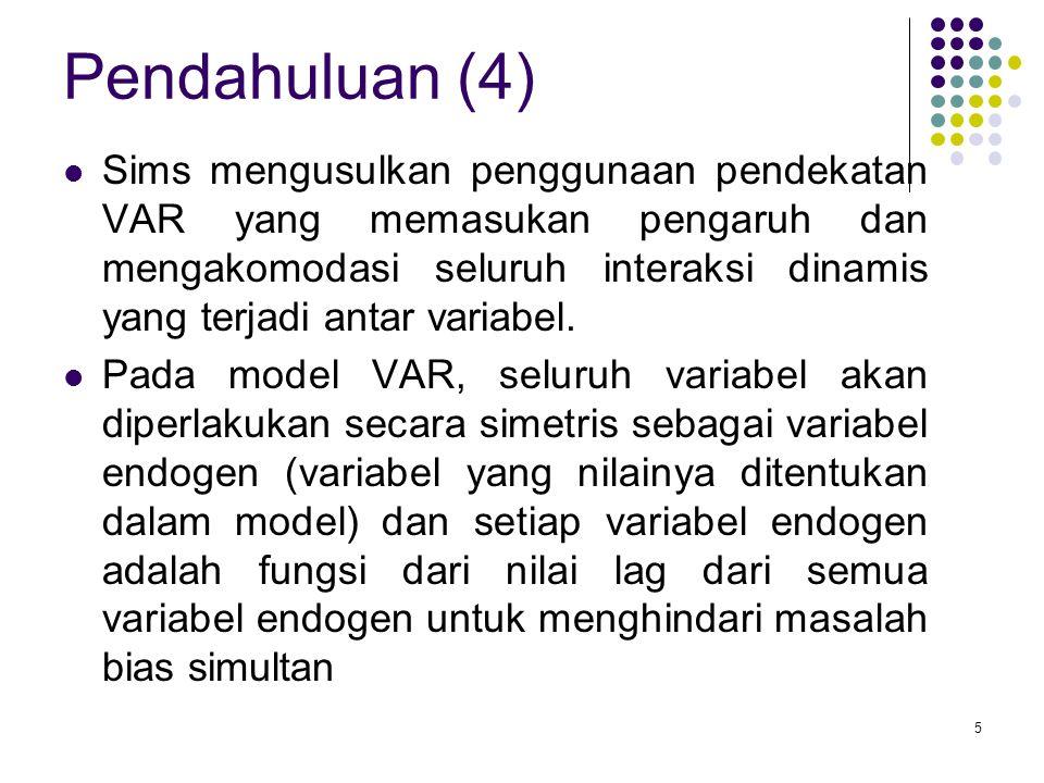 Pendahuluan (4) Sims mengusulkan penggunaan pendekatan VAR yang memasukan pengaruh dan mengakomodasi seluruh interaksi dinamis yang terjadi antar vari