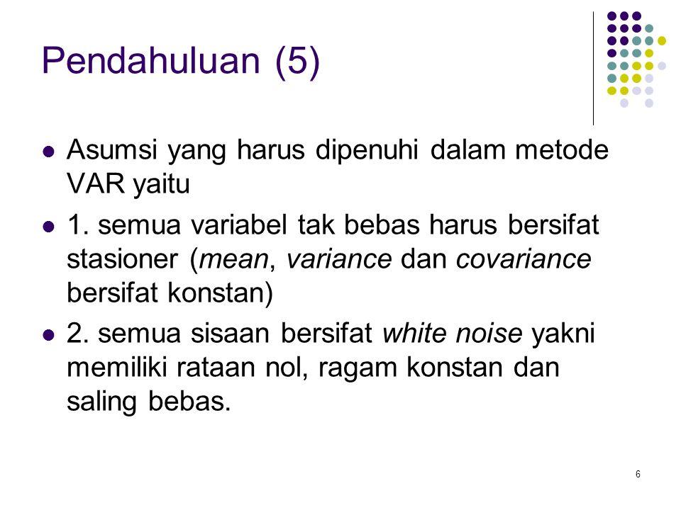 Pendahuluan (5) Asumsi yang harus dipenuhi dalam metode VAR yaitu 1. semua variabel tak bebas harus bersifat stasioner (mean, variance dan covariance