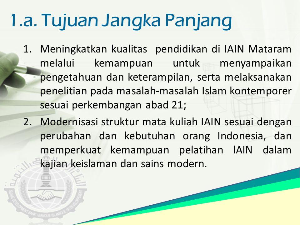 1.a. Tujuan Jangka Panjang 1.Meningkatkan kualitas pendidikan di IAIN Mataram melalui kemampuan untuk menyampaikan pengetahuan dan keterampilan, serta
