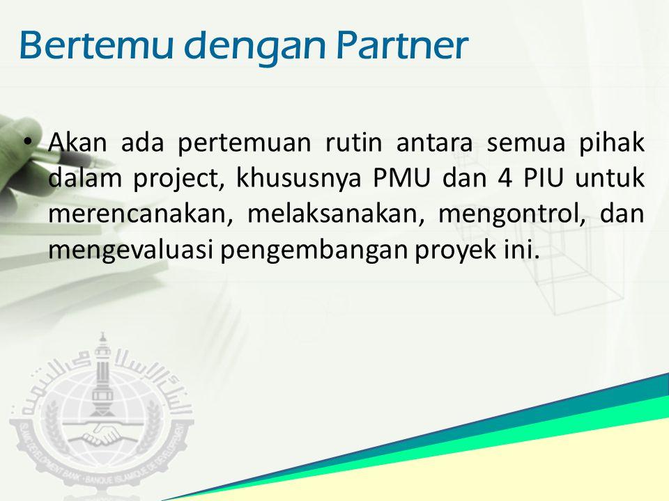 Bertemu dengan Partner Akan ada pertemuan rutin antara semua pihak dalam project, khususnya PMU dan 4 PIU untuk merencanakan, melaksanakan, mengontrol
