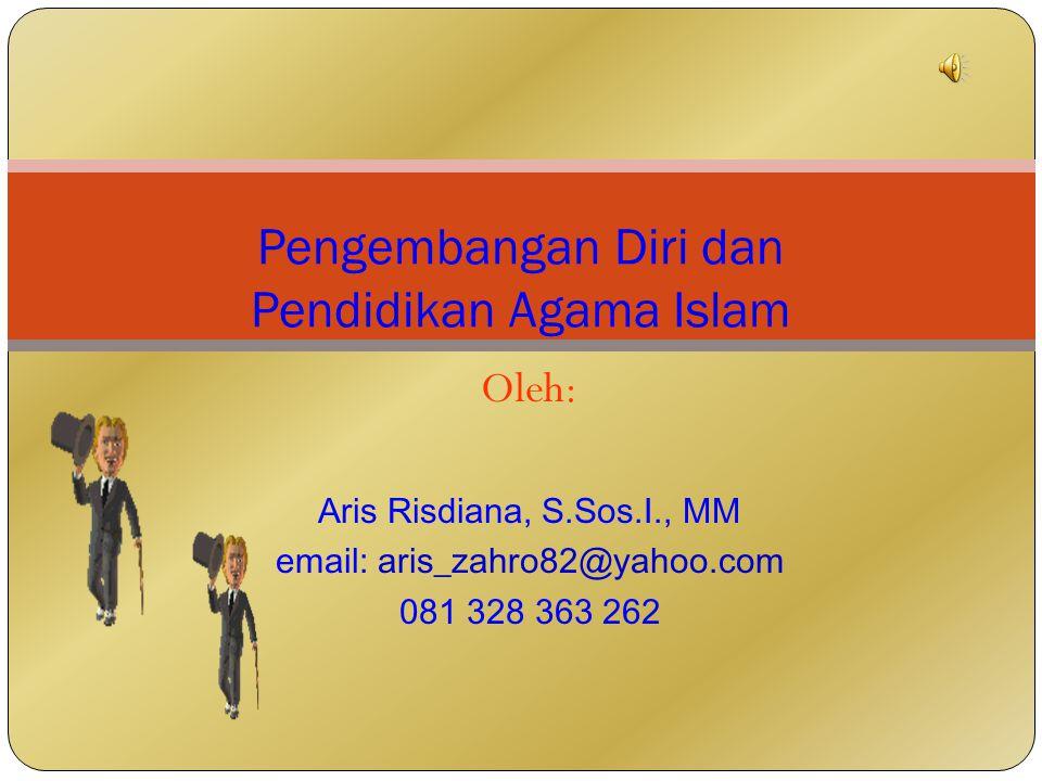 Oleh: Aris Risdiana, S.Sos.I., MM email: aris_zahro82@yahoo.com 081 328 363 262 Pengembangan Diri dan Pendidikan Agama Islam
