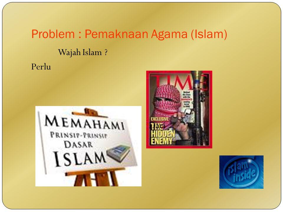 Problem : Pemaknaan Agama (Islam) Wajah Islam Perlu Dari