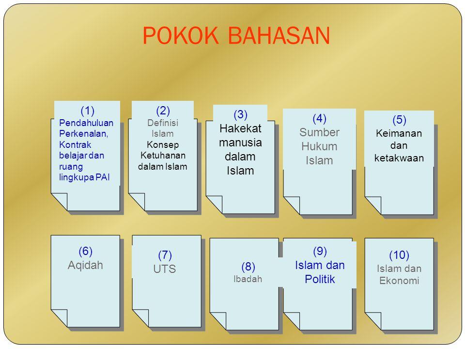 POKOK BAHASAN (1) Pendahuluan Perkenalan, Kontrak belajar dan ruang lingkupa PAI (2) Definisi Islam Konsep Ketuhanan dalam Islam (3) Hakekat manusia dalam Islam (4) Sumber Hukum Islam (5) Keimanan dan ketakwaan (6) Aqidah (7) UTS (8) Ibadah (9) Islam dan Politik (10) Islam dan Ekonomi