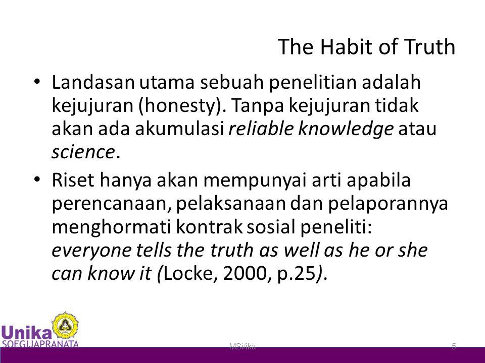 The Habit of Truth Landasan utama sebuah penelitian adalah kejujuran (honesty). Tanpa kejujuran tidak akan ada akumulasi reliable knowledge atau scien