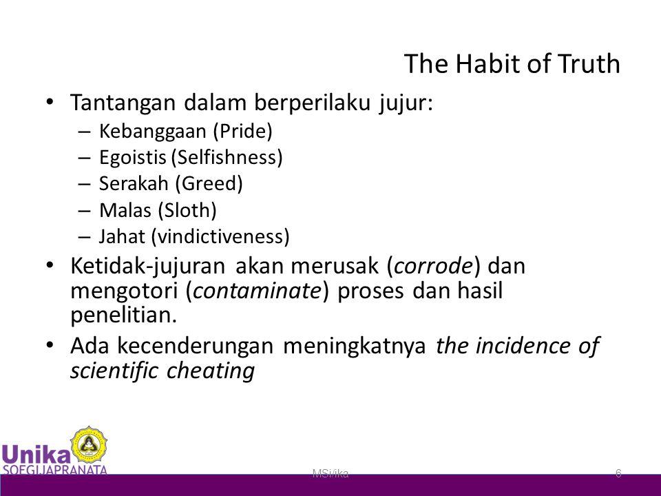 The Habit of Truth Tantangan dalam berperilaku jujur: – Kebanggaan (Pride) – Egoistis (Selfishness) – Serakah (Greed) – Malas (Sloth) – Jahat (vindictiveness) Ketidak-jujuran akan merusak (corrode) dan mengotori (contaminate) proses dan hasil penelitian.