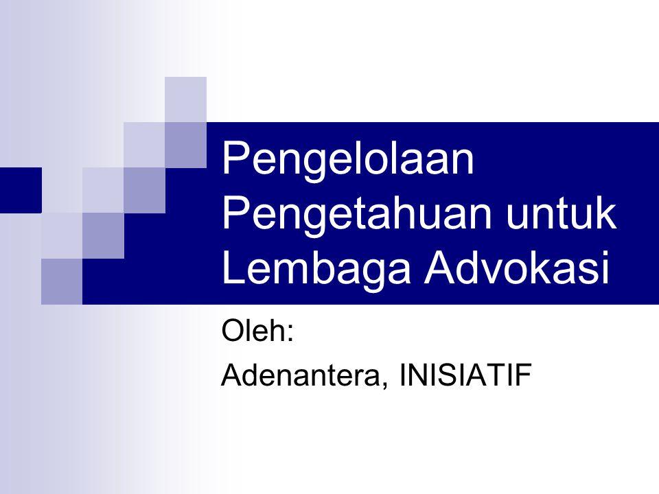 Pengelolaan Pengetahuan untuk Lembaga Advokasi Oleh: Adenantera, INISIATIF