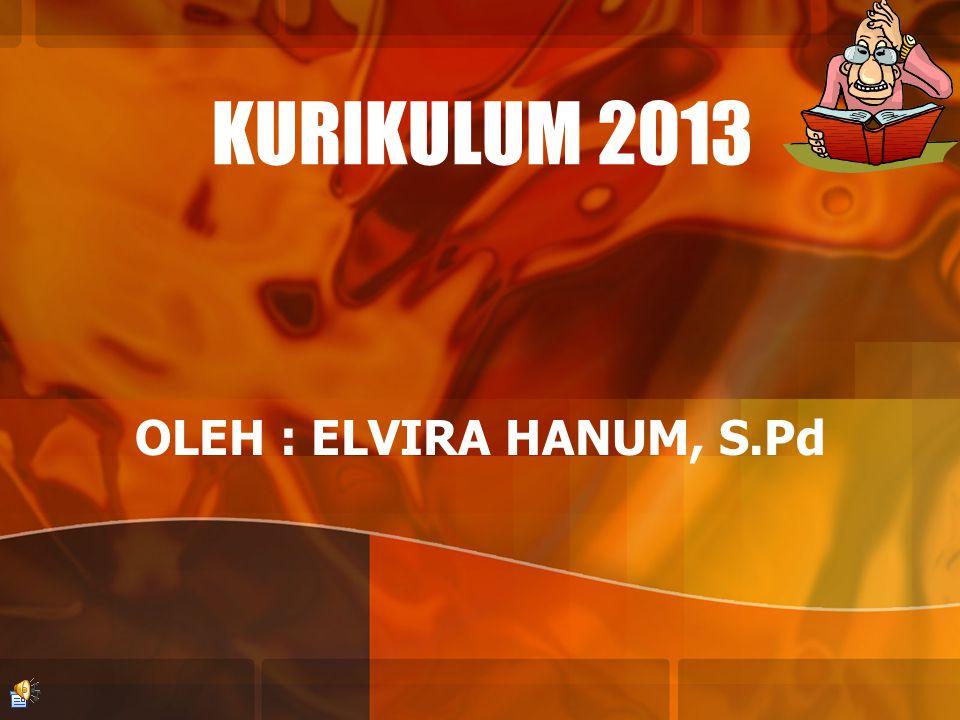 KURIKULUM 2013 OLEH : ELVIRA HANUM, S.Pd