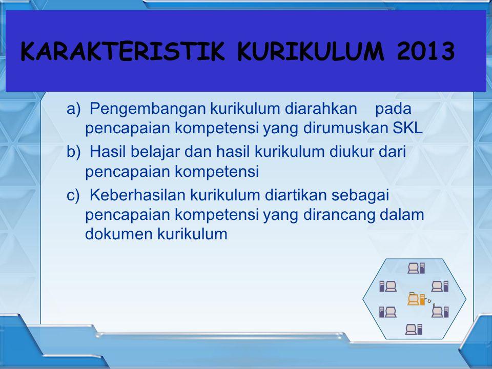 KARAKTERISTIK KURIKULUM 2013 a) Pengembangan kurikulum diarahkan pada pencapaian kompetensi yang dirumuskan SKL b) Hasil belajar dan hasil kurikulum diukur dari pencapaian kompetensi c) Keberhasilan kurikulum diartikan sebagai pencapaian kompetensi yang dirancang dalam dokumen kurikulum