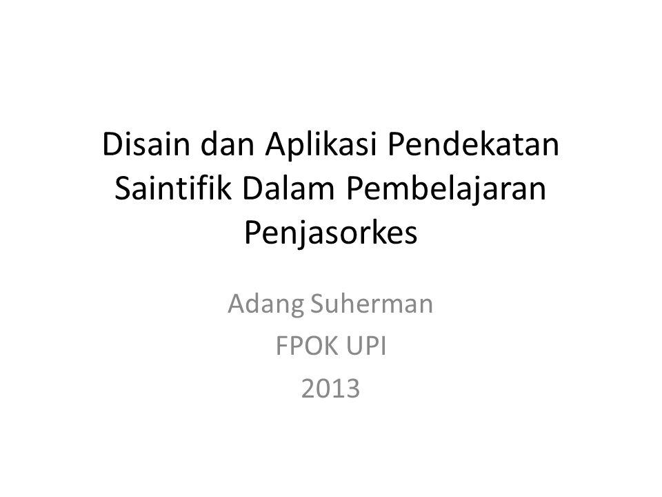 Disain dan Aplikasi Pendekatan Saintifik Dalam Pembelajaran Penjasorkes Adang Suherman FPOK UPI 2013