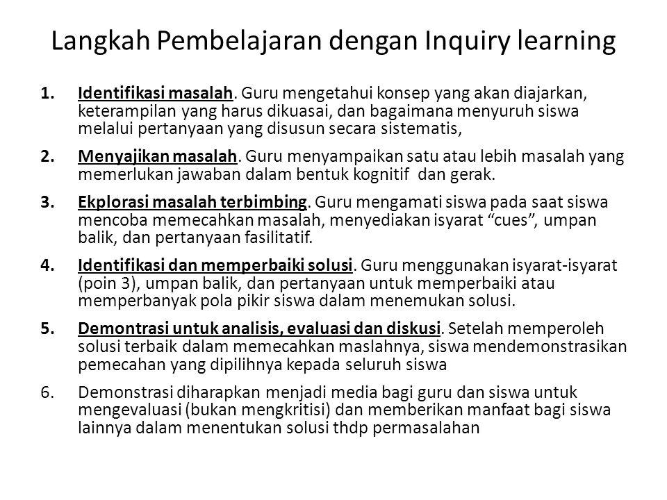 Langkah Pembelajaran dengan Inquiry learning 1.Identifikasi masalah. Guru mengetahui konsep yang akan diajarkan, keterampilan yang harus dikuasai, dan