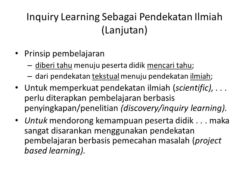 Inquiry Learning Sebagai Pendekatan Ilmiah (Lanjutan) Prinsip pembelajaran – diberi tahu menuju peserta didik mencari tahu; – dari pendekatan tekstual