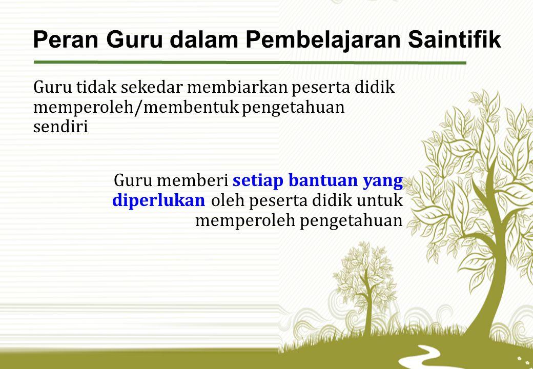 Guru tidak sekedar membiarkan peserta didik memperoleh/membentuk pengetahuan sendiri Guru memberi setiap bantuan yang diperlukan oleh peserta didik untuk memperoleh pengetahuan Peran Guru dalam Pembelajaran Saintifik