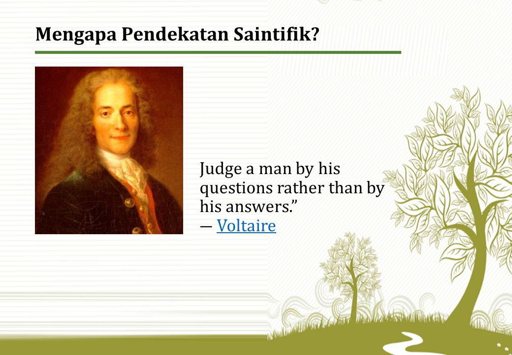 """Judge a man by his questions rather than by his answers."""" ― VoltaireVoltaire Mengapa Pendekatan Saintifik?"""