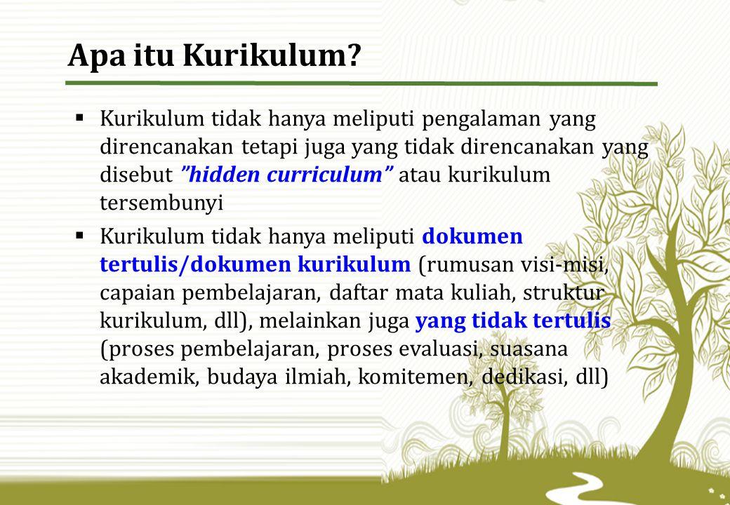  Kurikulum tidak hanya meliputi pengalaman yang direncanakan tetapi juga yang tidak direncanakan yang disebut hidden curriculum atau kurikulum tersembunyi  Kurikulum tidak hanya meliputi dokumen tertulis/dokumen kurikulum (rumusan visi-misi, capaian pembelajaran, daftar mata kuliah, struktur kurikulum, dll), melainkan juga yang tidak tertulis (proses pembelajaran, proses evaluasi, suasana akademik, budaya ilmiah, komitemen, dedikasi, dll) Apa itu Kurikulum?