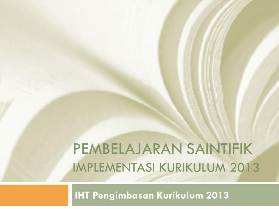 PEMBELAJARAN SAINTIFIK IMPLEMENTASI KURIKULUM 2013 IHT Pengimbasan Kurikulum 2013
