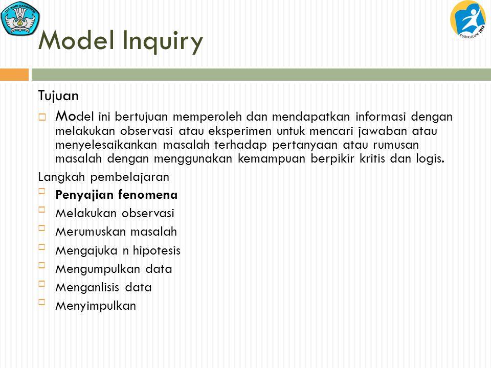 Model Inquiry Tujuan  Mo del ini bertujuan memperoleh dan mendapatkan informasi dengan melakukan observasi atau eksperimen untuk mencari jawaban atau menyelesaikankan masalah terhadap pertanyaan atau rumusan masalah dengan menggunakan kemampuan berpikir kritis dan logis.