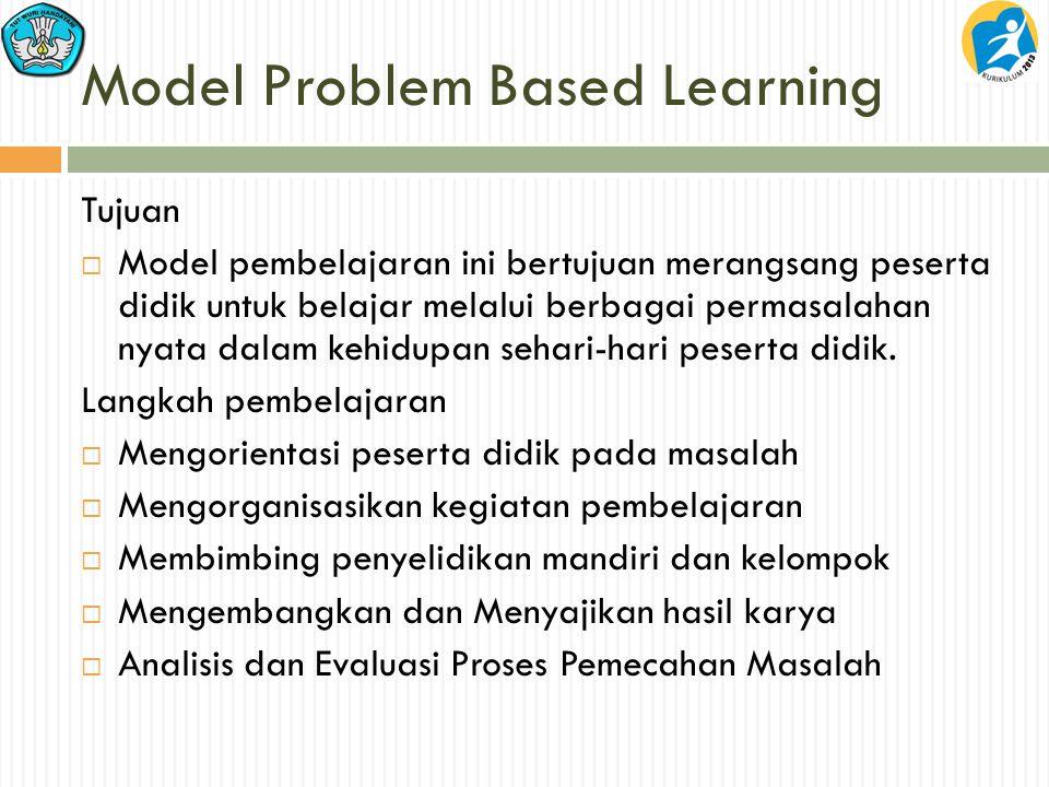 Model Problem Based Learning Tujuan  Model pembelajaran ini bertujuan merangsang peserta didik untuk belajar melalui berbagai permasalahan nyata dalam kehidupan sehari-hari peserta didik.