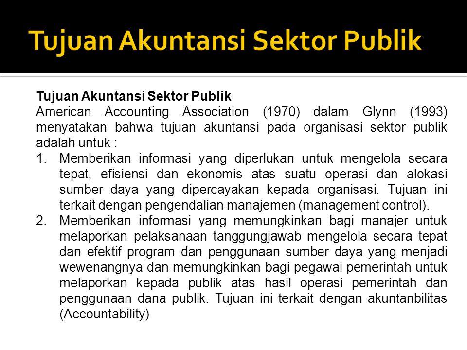 Tujuan Akuntansi Sektor Publik American Accounting Association (1970) dalam Glynn (1993) menyatakan bahwa tujuan akuntansi pada organisasi sektor publik adalah untuk : 1.Memberikan informasi yang diperlukan untuk mengelola secara tepat, efisiensi dan ekonomis atas suatu operasi dan alokasi sumber daya yang dipercayakan kepada organisasi.