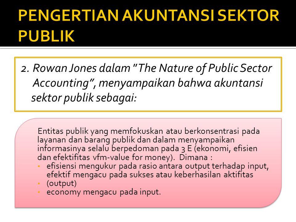 """2. Rowan Jones dalam """"The Nature of Public Sector Accounting"""", menyampaikan bahwa akuntansi sektor publik sebagai: Entitas publik yang memfokuskan ata"""