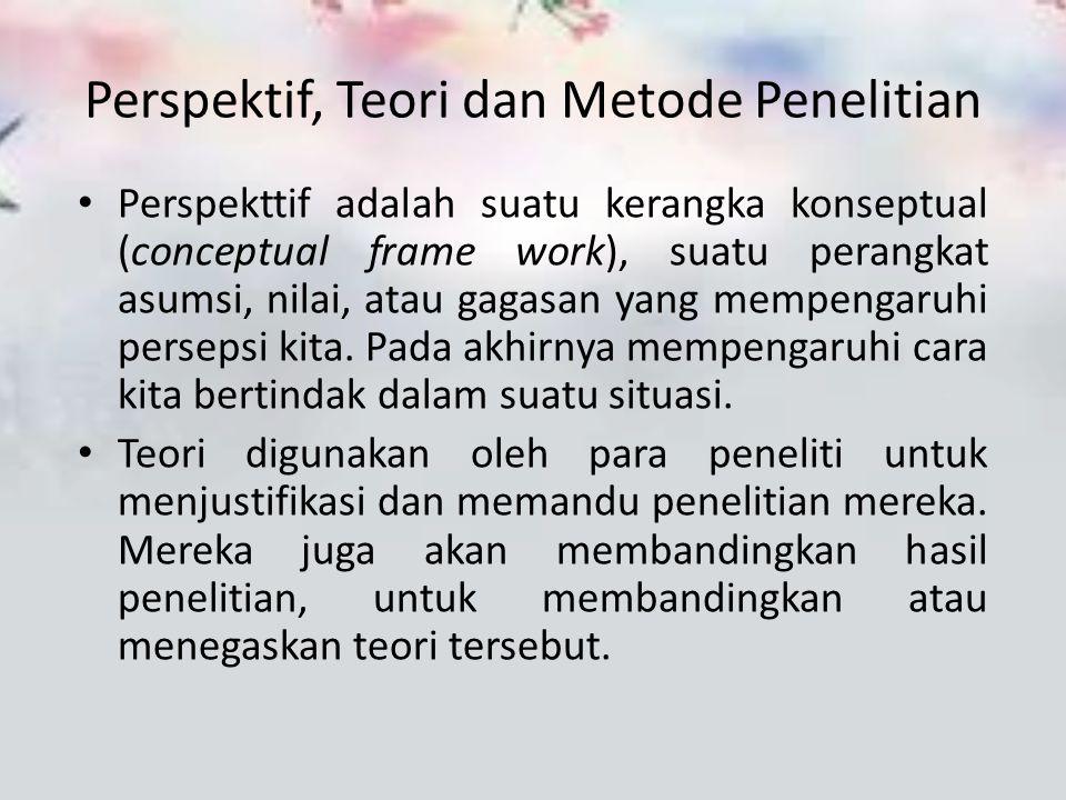 Perspektif, Teori dan Metode Penelitian Perspekttif adalah suatu kerangka konseptual (conceptual frame work), suatu perangkat asumsi, nilai, atau gaga