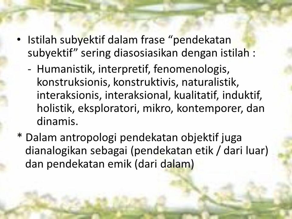 """Istilah subyektif dalam frase """"pendekatan subyektif"""" sering diasosiasikan dengan istilah : - Humanistik, interpretif, fenomenologis, konstruksionis, k"""