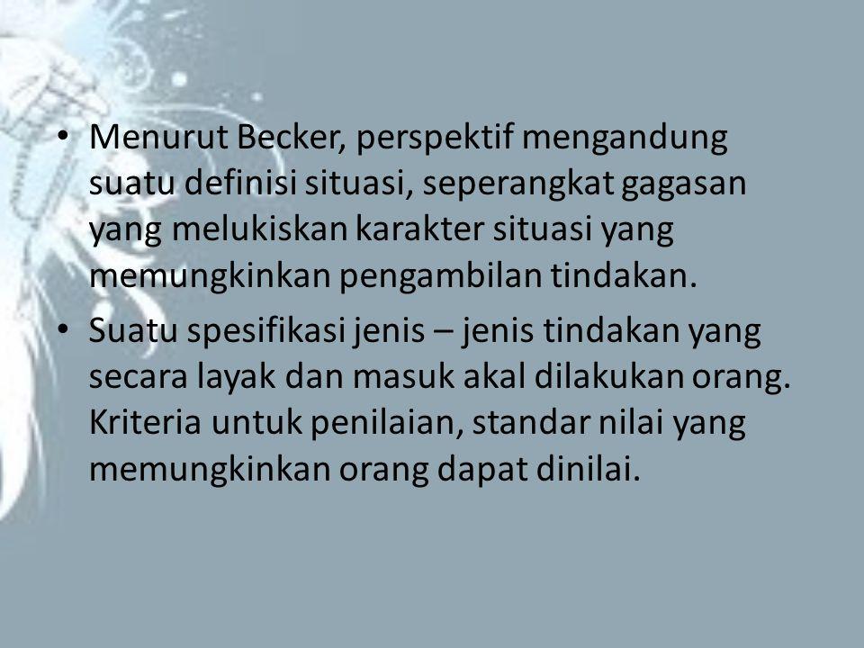 Menurut Becker, perspektif mengandung suatu definisi situasi, seperangkat gagasan yang melukiskan karakter situasi yang memungkinkan pengambilan tinda