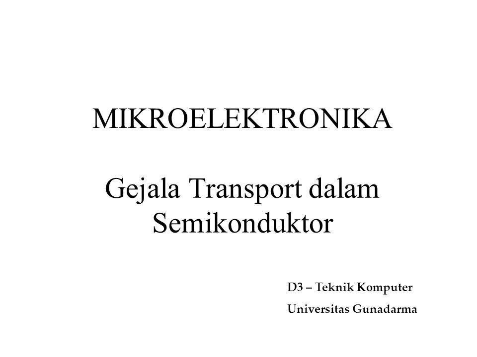 Gejala Transport dalam Semikonduktor MIKROELEKTRONIKA D3 – Teknik Komputer Universitas Gunadarma