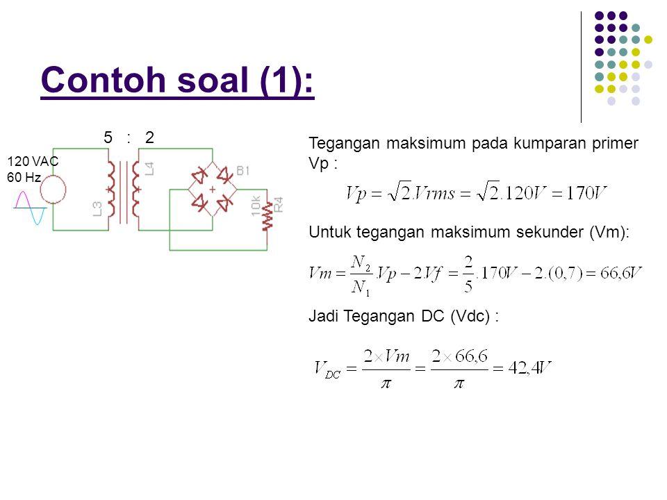 Contoh soal (1): 5 : 2 Tegangan maksimum pada kumparan primer Vp : 120 VAC 60 Hz Untuk tegangan maksimum sekunder (Vm): Jadi Tegangan DC (Vdc) :
