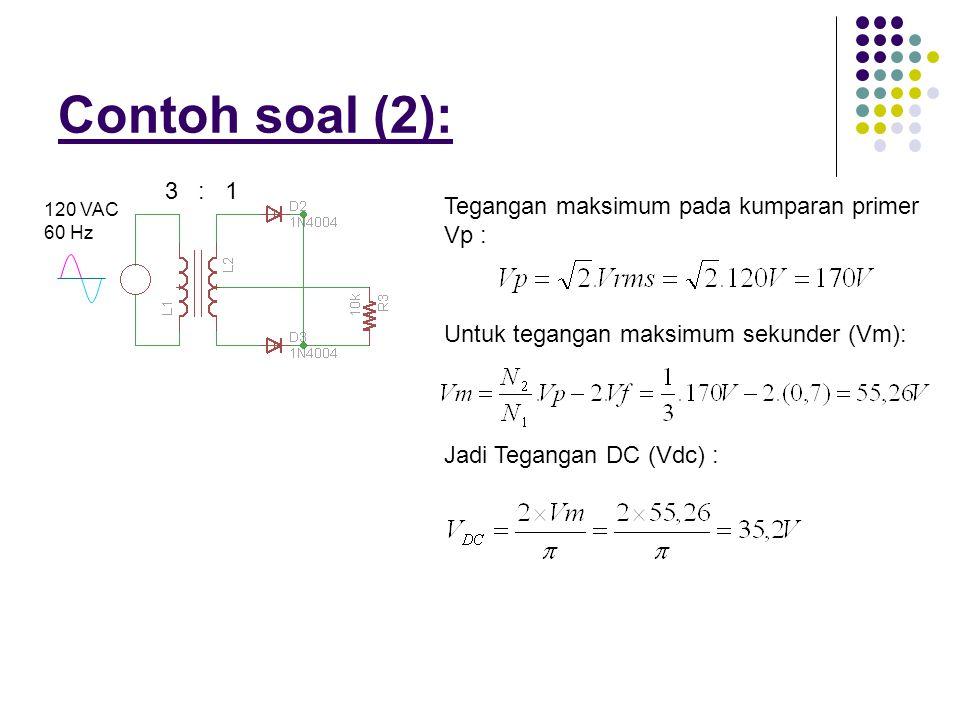 Contoh soal (2): 120 VAC 60 Hz 3 : 1 Tegangan maksimum pada kumparan primer Vp : Untuk tegangan maksimum sekunder (Vm): Jadi Tegangan DC (Vdc) :