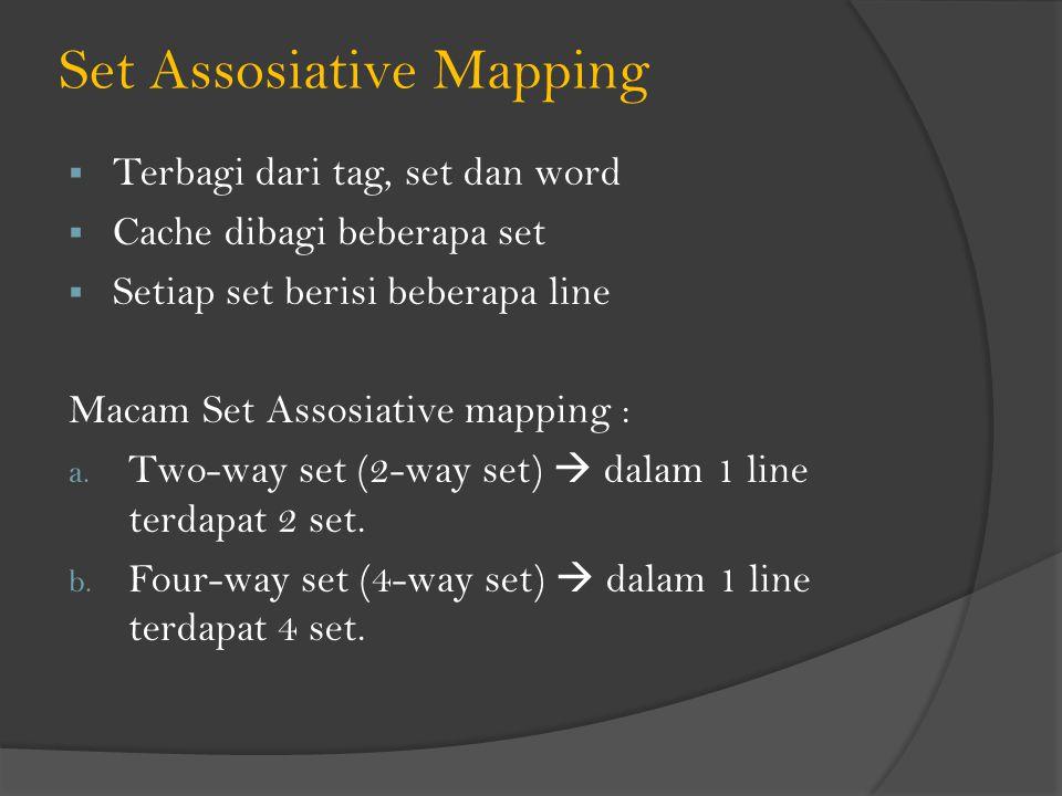 Set Assosiative Mapping  Terbagi dari tag, set dan word  Cache dibagi beberapa set  Setiap set berisi beberapa line Macam Set Assosiative mapping :