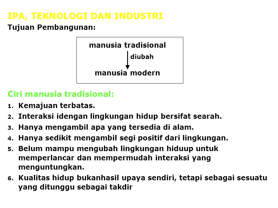 IPA, TEKNOLOGI DAN INDUSTRI Tujuan Pembangunan: Ciri manusia tradisional: 1. Kemajuan terbatas. 2. Interaksi idengan lingkungan hidup bersifat searah.