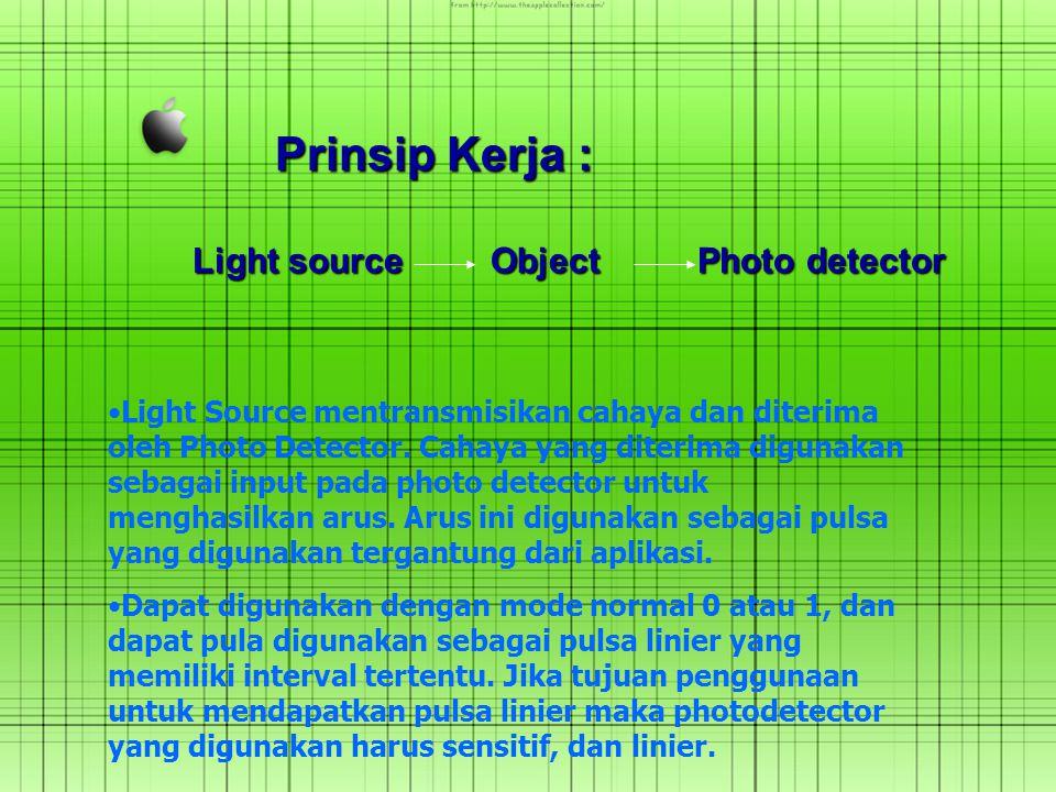 Prinsip Kerja : Light source Object Photo detector Light Source mentransmisikan cahaya dan diterima oleh Photo Detector. Cahaya yang diterima digunaka