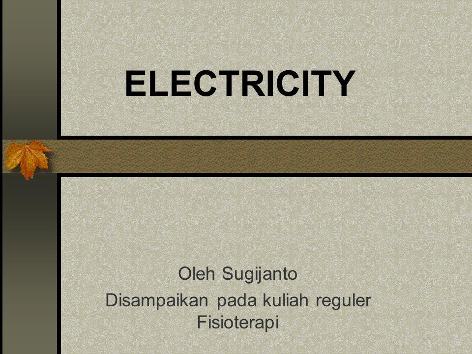 ELECTRICITY Oleh Sugijanto Disampaikan pada kuliah reguler Fisioterapi