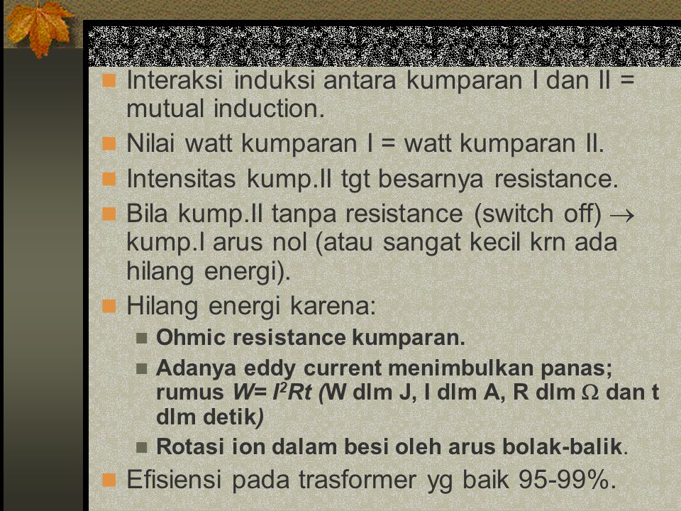 Interaksi induksi antara kumparan I dan II = mutual induction. Nilai watt kumparan I = watt kumparan II. Intensitas kump.II tgt besarnya resistance. B