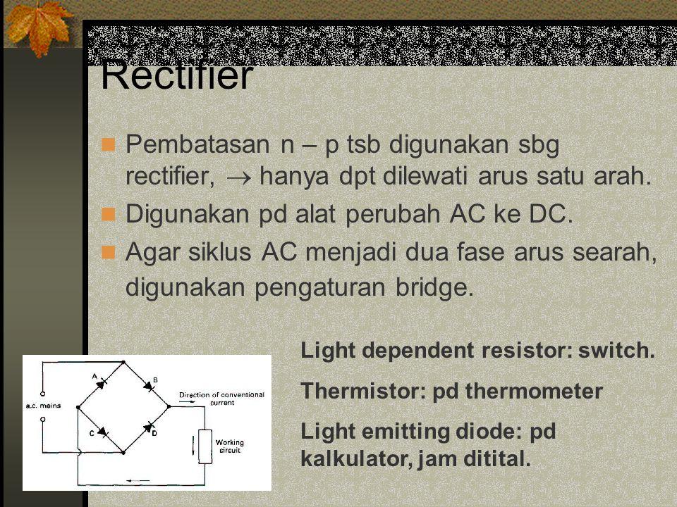 Rectifier Pembatasan n – p tsb digunakan sbg rectifier,  hanya dpt dilewati arus satu arah.