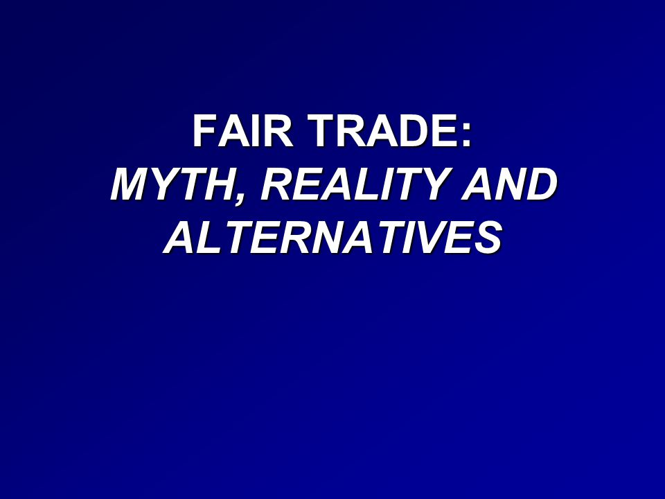 FAIR TRADE: MYTH, REALITY AND ALTERNATIVES